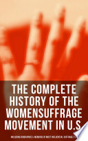 The Complete History of the Women s Suffrage Movement in U S   Including Biographies   Memoirs of Most Influential Suffragettes