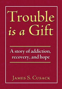 Trouble Is A Gift A Story Of Addiction Recovery And Hope