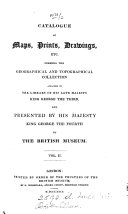 Catalogue of maps  prints  drawings  etc  forming the geographical and topographical collection attached to the library of     George the third