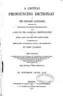 A Critical Pronouncing Dictionary of the English Language  Together with Principles of English Pronunciation and a Key to the Classical Pronunciation of Greek  Latin and Scripture Proper Names  Interspersed with Observations  Etymological  Critical and Grammatical