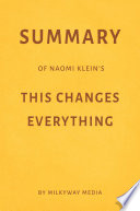 Summary of Naomi Klein   s This Changes Everything by Milkyway Media