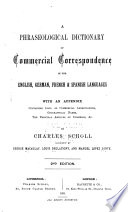 A Phraseological Dictionary of Commercial Correspondence in the English  German  French   Spanish Languagues  with an Appendix Containing Lists of Commercial Abbreviations  Geographical Names  the Principal Articles of Commerce   c