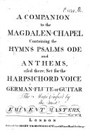 A Companion to the Magdalen Chapel  containing the Hymns  Psalms  Ode and Anthems  used there  set for the harpsichord  voice  German flute or guitar  The music composed by the most eminent masters   With a frontispiece