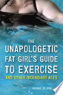 The Unapologetic Fat Girl s Guide to Exercise and Other Incendiary Acts