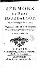 Sermons du pere Bourdalouë, de la Compagnie de Jesus, pour les festes des saints, et pour des vestures & professions religieuses. Tome premier [-second]