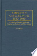 American Art Colonies, 1850-1930  : A Historical Guide to America's Original Art Colonies and Their Artists