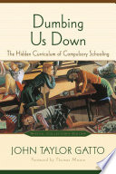 Dumbing Us Down  : The Hidden Curriculum of Compulsory Schooling