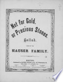 Not for gold or precious stones : ballad, sung by the Hauser family