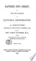 Baptized into Christ  or  the true doctrine of Baptismal Regeneration  A discourse  on Rom  vi  3  4   etc