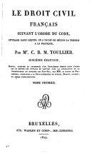 Le droit civil français suivant l'ordre du Code ouvrage dans lequel on a taché de réunir la théorie à la pratique par m.r C. B. M. Toullier