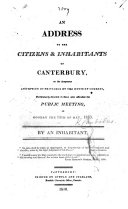 An Address to the Citizens   Inhabitants of Canterbury  on the dangerous assumption of privilege by the House of Commons  particulary directed to those who attended the Public Meeting on Monday the 14th of May  1810  By an Inhabitant   Signed  Candidus