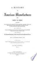 A History Of American Manufactures From 1608 To 1860 Exhibiting The Origin And Growth Of The Principal Mechanic Arts And Manufactures From The Earliest Colonial Period To The Adoption Of The Constitution And Comprising Annals Of The Industry Of The United States In Machinery Manufactures And Useful Arts