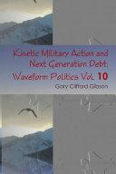 Kinetic Military Action and Next Generation Debt  Waveform Politics Vol  10