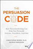 """The Persuasion Code: How Neuromarketing Can Help You Persuade Anyone, Anywhere, Anytime"" by Christophe Morin, Patrick Renvoise"