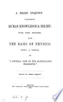A brief inquiry concerning human knowledge   belief  with some remarks upon the basis of physics  being a sequel to  A general view of the materialistic philosophy   ed   really written  by J  Hibbert