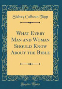 What Every Man and Woman Should Know about the Bible  Classic Reprint