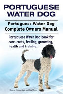 Portuguese Water Dog  Portuguese Water Dog Complete Owners Manual  Portuguese Water Dog Book for Care  Costs  Feeding  Grooming  Health and Training