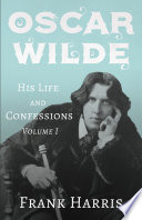 Oscar Wilde   His Life and Confessions   Volume I