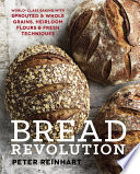 """Bread Revolution: World-Class Baking with Sprouted and Whole Grains, Heirloom Flours, and Fresh Techniques"" by Peter Reinhart"