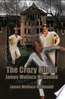 The Crazy Life of James Wallace Mcdonald