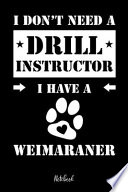 I Don't Need a Drill Instructor I Have a Weimaraner Notebook