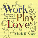 Work, play, love: a visual guide to calling, career, & the mission of God