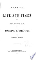 A Sketch of the Life and Times and Speeches of Joseph E  Brown