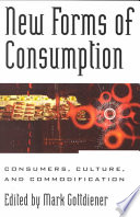 """New Forms of Consumption: Consumers, Culture, and Commodification"" by Mark Gottdiener, Daniel Thomas Cook, Jorge Arditi, Matthew D. Bramlett, Karen A. Cerulo"