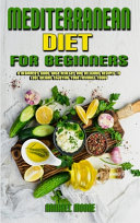 Mediterranean Diet For Beginners  A Beginner s Guide With Healthy And Delicious Recipes To Lose Weight Enjoying Your Favorite Foods Book