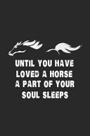 Until You Have Loved a Horse a Part of Your Soul Sleeps  Horse Lover Journal to Write In  Draw and Write  Equestrian Training Log Book  Horse Riding D
