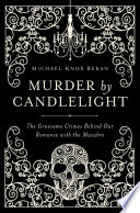 Murder by Candlelight  The Gruesome Crimes Behind Our Romance with the Macabre