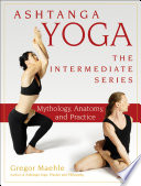 """Ashtanga Yoga The Intermediate Series: Mythology, Anatomy, and Practice"" by Gregor Maehle"