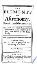 The Elements of Astronomy, Physical and Geometrical. By David Gregory ... Done Into English, with Additions and Corrections. To which is Annex'd, Dr. Halley's Synopsis of the Astronomy of Comets ..