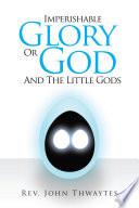 Imperishable Glory Or God and the little gods   Book PDF