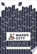 Maker City  : A Practical Guide for Reinventing American Cities