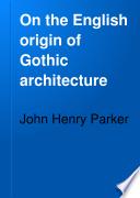 On the English origin of Gothic architecture Book PDF