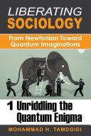 Liberating Sociology  From Newtonian Toward Quantum Imaginations  Volume 1  Unriddling the Quantum Enigma