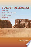 Border Dilemmas  : Racial and National Uncertainties in New Mexico, 1848–1912