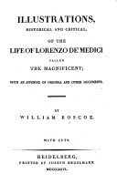 Illustrations Historical and Critical of the Life of Lorenzo De' Medici Called the Magnificent; with an Appendix of Original and Other Documents. By William Roscoe with Cuts