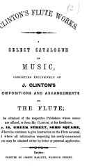 Clinton s Flute Works  A select catalogue of music  consisting exclusively of J  Clinton s compositions and arrangements for the flute  etc