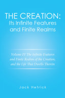 The Creation  Its Infinite Features and Finite Realms Volume Iv
