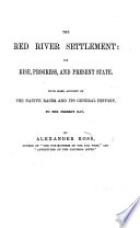 The Red River Settlement Its Rise Progress And Present State With Some Account Of The Native Races And Its General History