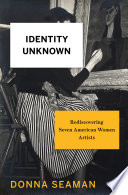 Identity Unknown  : Rediscovering Seven American Women Artists