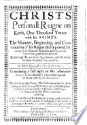 Christs personall Reigne on earth     The manner  beginning  and continuation of his reigne clearly proved      explaining the 20 of the Revelations     By R  M      Containing a full reply to Mr  A  Petrie     who wrote against his Booke called Israels Redemption  etc