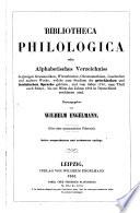 Bibliotheca philologica oder Alphabetisches Verzeichnis derjenigen Grammatiken, Wörterbücher, Chrestomathien, Lesebücher und anderer Werke, welche zum Studium der griechischen und lateinischen Sprache gehören, und vom Jahre 1750, zum Theil auch früher, bis zur Mitte des Jahres 1852 in Deutschland ersch. sind