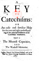 A Key to Catechisms  or an easie and familiar help for the true and right understanding of the principal substance of all Catechisms whatsoever  etc