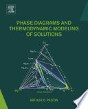 Phase Diagrams and Thermodynamic Modeling of Solutions Book