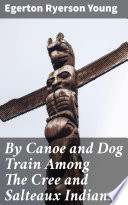By Canoe and Dog Train Among The Cree and Salteaux Indians Book PDF