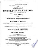 A full and circumstantial account of the     Battle of Waterloo  the second restoration of Louis XVIII  and the deportation of Napoleon Buonaparte to     St  Helena      Together with     biographical sketches of     Waterloo heroes  Embellished with engravings