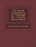 The Friend Conducted By S T Coleridge No Primary Source Edition